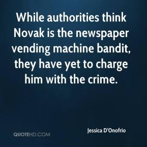 Jessica D'Onofrio  - While authorities think Novak is the newspaper vending machine bandit, they have yet to charge him with the crime.