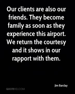 Jim Barclay  - Our clients are also our friends. They become family as soon as they experience this airport. We return the courtesy and it shows in our rapport with them.