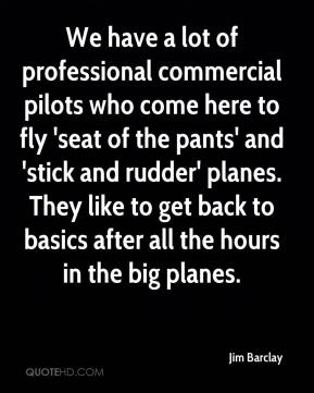 Jim Barclay  - We have a lot of professional commercial pilots who come here to fly 'seat of the pants' and 'stick and rudder' planes. They like to get back to basics after all the hours in the big planes.