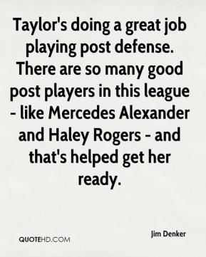 Jim Denker  - Taylor's doing a great job playing post defense. There are so many good post players in this league - like Mercedes Alexander and Haley Rogers - and that's helped get her ready.
