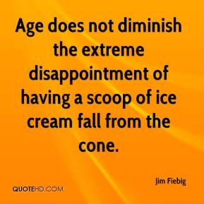 Jim Fiebig - Age does not diminish the extreme disappointment of having a scoop of ice cream fall from the cone.