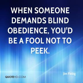 Jim Fiebig - When someone demands blind obedience, you'd be a fool not to peek.