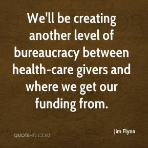 Jim Flynn  - We'll be creating another level of bureaucracy between health-care givers and where we get our funding from.