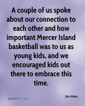 Jim Hines  - A couple of us spoke about our connection to each other and how important Mercer Island basketball was to us as young kids, and we encouraged kids out there to embrace this time.