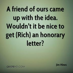 Jim Hines  - A friend of ours came up with the idea. Wouldn't it be nice to get (Rich) an honorary letter?