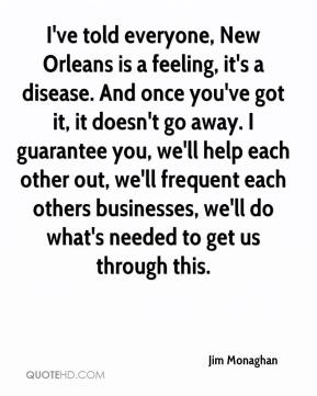 Jim Monaghan  - I've told everyone, New Orleans is a feeling, it's a disease. And once you've got it, it doesn't go away. I guarantee you, we'll help each other out, we'll frequent each others businesses, we'll do what's needed to get us through this.