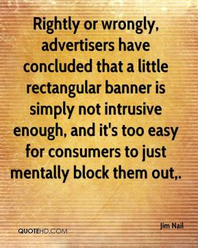 Jim Nail  - Rightly or wrongly, advertisers have concluded that a little rectangular banner is simply not intrusive enough, and it's too easy for consumers to just mentally block them out.