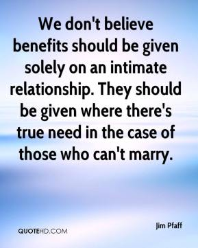 Jim Pfaff  - We don't believe benefits should be given solely on an intimate relationship. They should be given where there's true need in the case of those who can't marry.