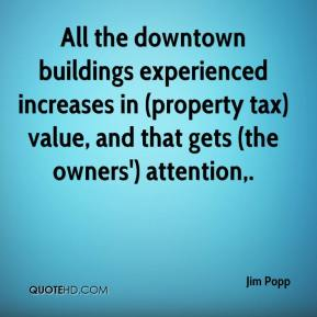 Jim Popp  - All the downtown buildings experienced increases in (property tax) value, and that gets (the owners') attention.