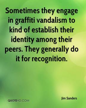 Jim Sanders  - Sometimes they engage in graffiti vandalism to kind of establish their identity among their peers. They generally do it for recognition.