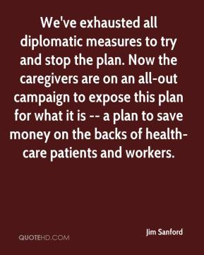 Jim Sanford  - We've exhausted all diplomatic measures to try and stop the plan. Now the caregivers are on an all-out campaign to expose this plan for what it is -- a plan to save money on the backs of health-care patients and workers.