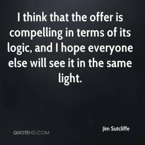 I think that the offer is compelling in terms of its logic, and I hope everyone else will see it in the same light.