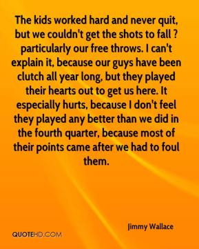 Jimmy Wallace  - The kids worked hard and never quit, but we couldn't get the shots to fall ? particularly our free throws. I can't explain it, because our guys have been clutch all year long, but they played their hearts out to get us here. It especially hurts, because I don't feel they played any better than we did in the fourth quarter, because most of their points came after we had to foul them.