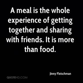 Jinny Fleischman  - A meal is the whole experience of getting together and sharing with friends. It is more than food.