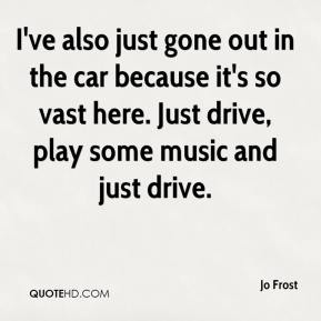 Jo Frost  - I've also just gone out in the car because it's so vast here. Just drive, play some music and just drive.
