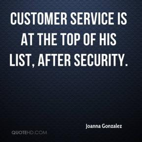 Joanna Gonzalez  - Customer service is at the top of his list, after security.