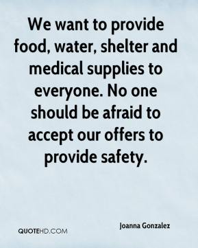 Joanna Gonzalez  - We want to provide food, water, shelter and medical supplies to everyone. No one should be afraid to accept our offers to provide safety.