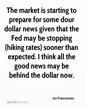 The market is starting to prepare for some dour dollar news given that the Fed may be stopping (hiking rates) sooner than expected. I think all the good news may be behind the dollar now.