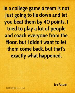Joe Fussner  - In a college game a team is not just going to lie down and let you beat them by 40 points. I tried to play a lot of people and coach everyone from the floor, but I didn't want to let them come back, but that's exactly what happened.