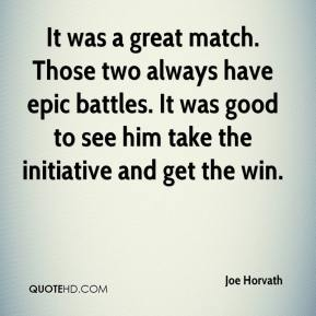 Joe Horvath  - It was a great match. Those two always have epic battles. It was good to see him take the initiative and get the win.