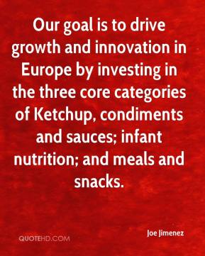Joe Jimenez  - Our goal is to drive growth and innovation in Europe by investing in the three core categories of Ketchup, condiments and sauces; infant nutrition; and meals and snacks.