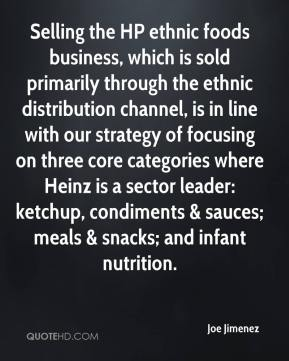 Joe Jimenez  - Selling the HP ethnic foods business, which is sold primarily through the ethnic distribution channel, is in line with our strategy of focusing on three core categories where Heinz is a sector leader: ketchup, condiments & sauces; meals & snacks; and infant nutrition.
