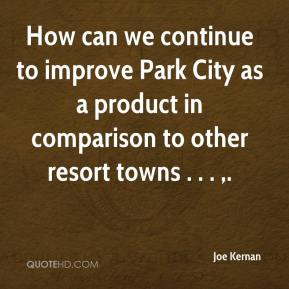 Joe Kernan  - How can we continue to improve Park City as a product in comparison to other resort towns . . . .