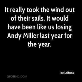 Joe LaBuda  - It really took the wind out of their sails. It would have been like us losing Andy Miller last year for the year.