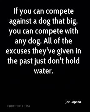 Joe Lopano  - If you can compete against a dog that big, you can compete with any dog. All of the excuses they've given in the past just don't hold water.