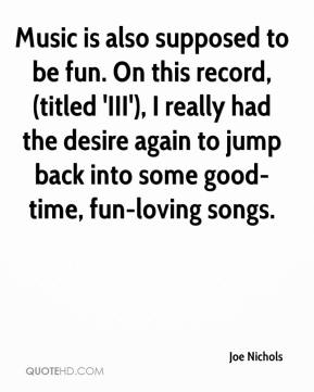 Joe Nichols  - Music is also supposed to be fun. On this record, (titled 'III'), I really had the desire again to jump back into some good-time, fun-loving songs.