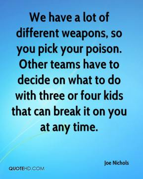 Joe Nichols  - We have a lot of different weapons, so you pick your poison. Other teams have to decide on what to do with three or four kids that can break it on you at any time.