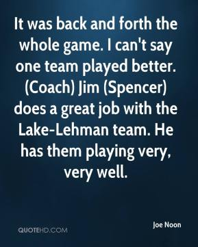 Joe Noon  - It was back and forth the whole game. I can't say one team played better. (Coach) Jim (Spencer) does a great job with the Lake-Lehman team. He has them playing very, very well.