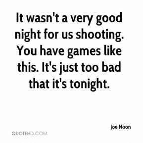 Joe Noon  - It wasn't a very good night for us shooting. You have games like this. It's just too bad that it's tonight.