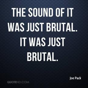 Joe Pack  - The sound of it was just brutal. It was just brutal.