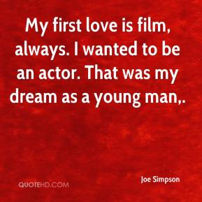 Joe Simpson  - My first love is film, always. I wanted to be an actor. That was my dream as a young man.