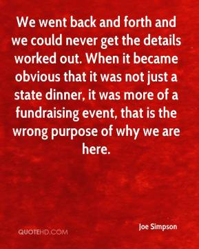 Joe Simpson  - We went back and forth and we could never get the details worked out. When it became obvious that it was not just a state dinner, it was more of a fundraising event, that is the wrong purpose of why we are here.