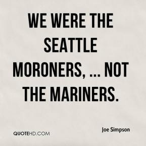 We were the Seattle Moroners, ... not the Mariners.