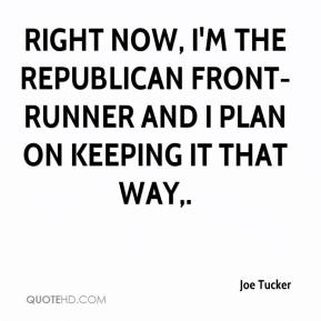 Joe Tucker  - Right now, I'm the Republican front-runner and I plan on keeping it that way.