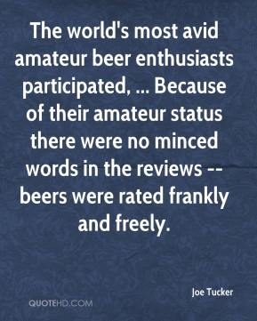 Joe Tucker  - The world's most avid amateur beer enthusiasts participated, ... Because of their amateur status there were no minced words in the reviews -- beers were rated frankly and freely.