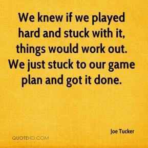 Joe Tucker  - We knew if we played hard and stuck with it, things would work out. We just stuck to our game plan and got it done.