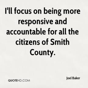 Joel Baker  - I'll focus on being more responsive and accountable for all the citizens of Smith County.