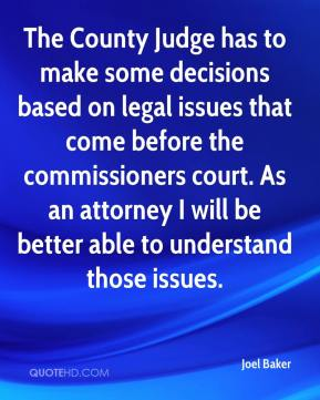 Joel Baker  - The County Judge has to make some decisions based on legal issues that come before the commissioners court. As an attorney I will be better able to understand those issues.