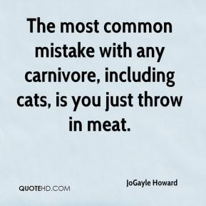 The most common mistake with any carnivore, including cats, is you just throw in meat.