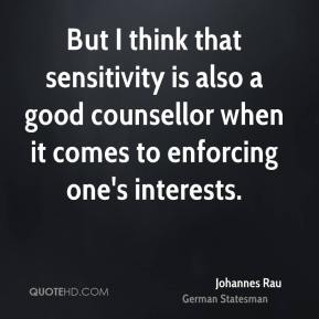 Johannes Rau - But I think that sensitivity is also a good counsellor when it comes to enforcing one's interests.
