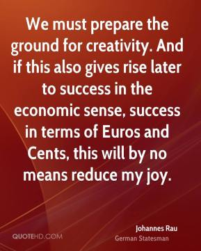 Johannes Rau - We must prepare the ground for creativity. And if this also gives rise later to success in the economic sense, success in terms of Euros and Cents, this will by no means reduce my joy.