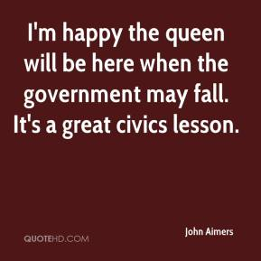 John Aimers  - I'm happy the queen will be here when the government may fall. It's a great civics lesson.