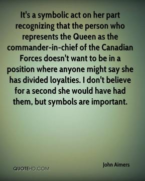 John Aimers  - It's a symbolic act on her part recognizing that the person who represents the Queen as the commander-in-chief of the Canadian Forces doesn't want to be in a position where anyone might say she has divided loyalties. I don't believe for a second she would have had them, but symbols are important.