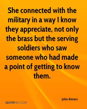 John Aimers  - She connected with the military in a way I know they appreciate, not only the brass but the serving soldiers who saw someone who had made a point of getting to know them.