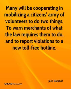 Many will be cooperating in mobilizing a citizens' army of volunteers to do two things. To warn merchants of what the law requires them to do, and to report violations to a new toll-free hotline.