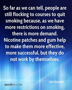 So far as we can tell, people are still flocking to courses to quit smoking because, as we have more restrictions on smoking, there is more demand. Nicotine patches and gum help to make them more effective, more successful, but they do not work by themselves.